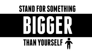 Stand for something bigger than yourself